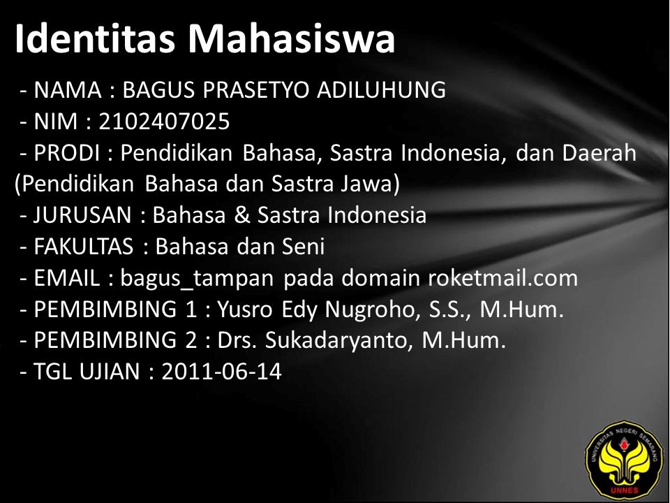 Identitas Mahasiswa - NAMA : BAGUS PRASETYO ADILUHUNG - NIM : 2102407025 - PRODI : Pendidikan Bahasa, Sastra Indonesia, dan Daerah (Pendidikan Bahasa dan Sastra Jawa) - JURUSAN : Bahasa & Sastra Indonesia - FAKULTAS : Bahasa dan Seni - EMAIL : bagus_tampan pada domain roketmail.com - PEMBIMBING 1 : Yusro Edy Nugroho, S.S., M.Hum.