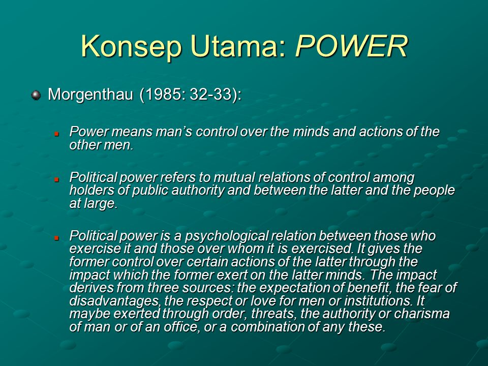 Konsep Utama: POWER Morgenthau (1985: 32-33): Power means man's control over the minds and actions of the other men. Power means man's control over th