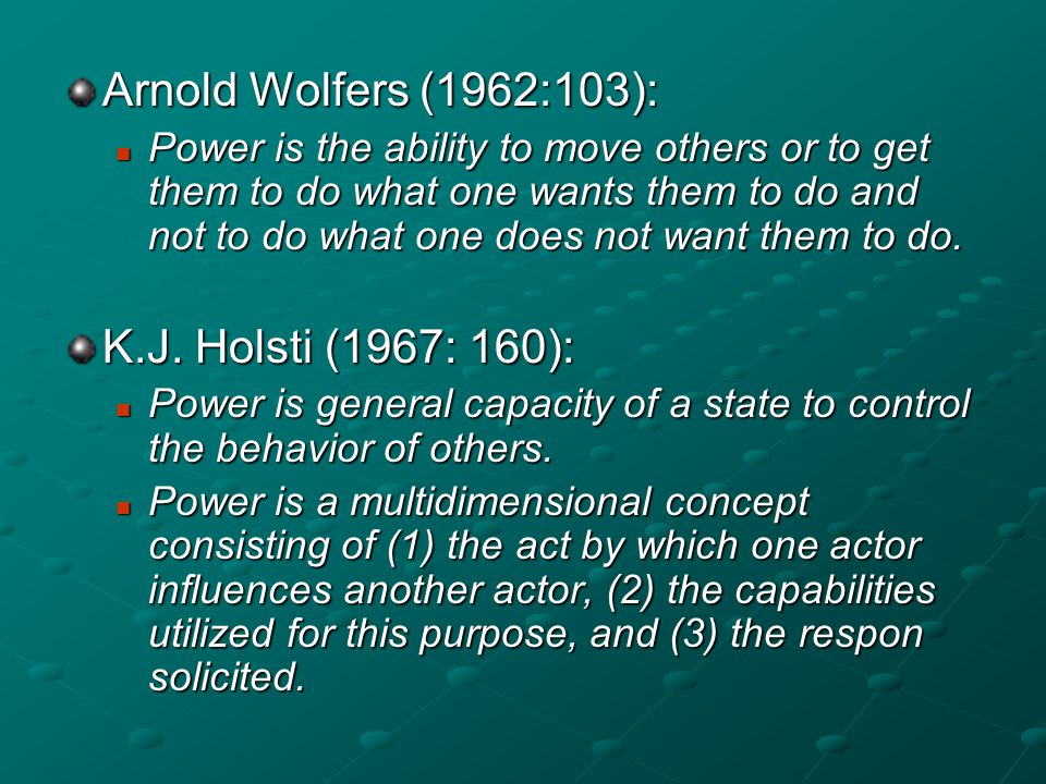 Arnold Wolfers (1962:103): Power is the ability to move others or to get them to do what one wants them to do and not to do what one does not want the