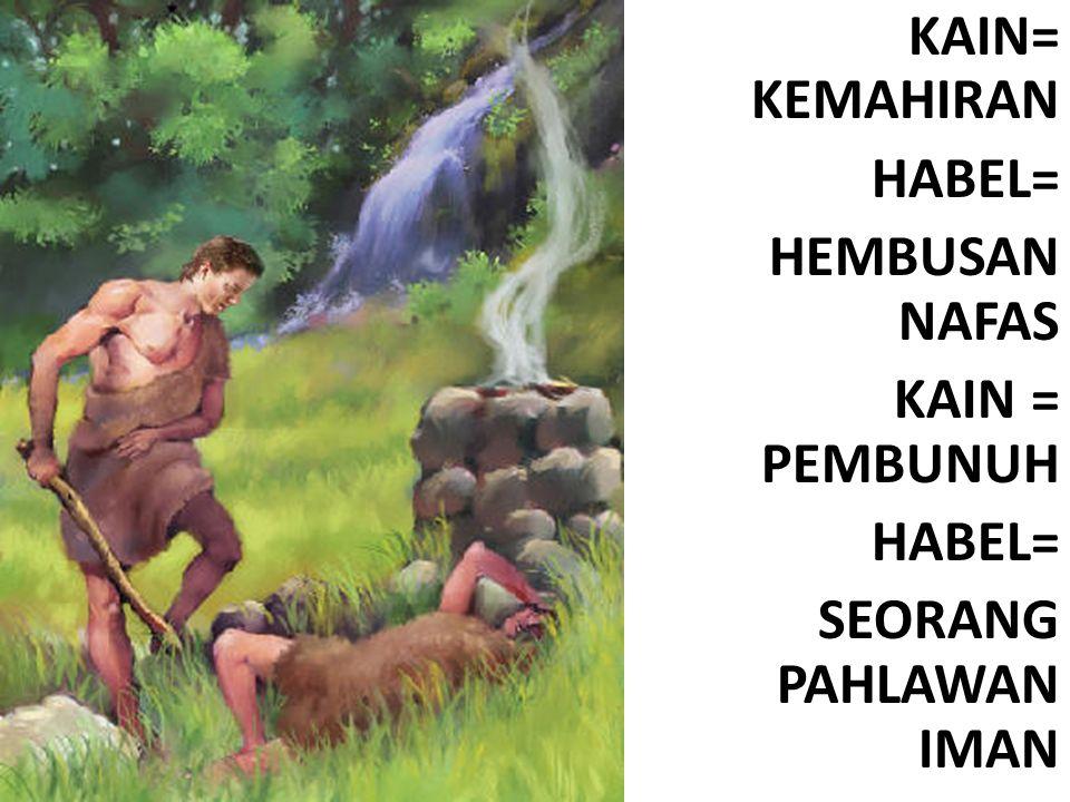 KAIN= KEMAHIRAN HABEL= HEMBUSAN NAFAS KAIN = PEMBUNUH HABEL= SEORANG PAHLAWAN IMAN