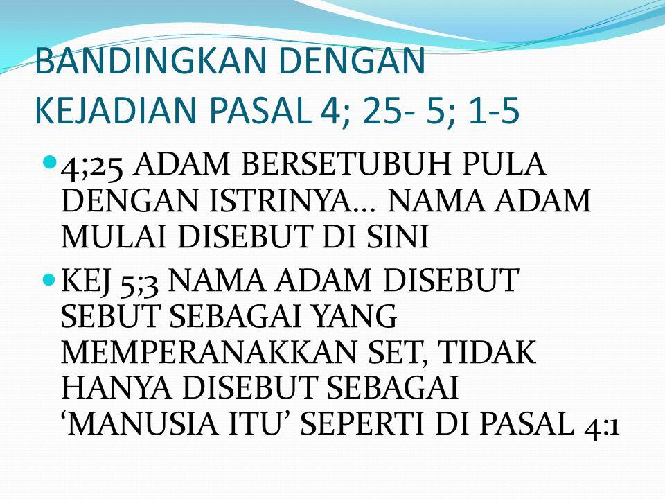 BANDINGKAN DENGAN KEJADIAN PASAL 4; 25- 5; 1-5 4;25 ADAM BERSETUBUH PULA DENGAN ISTRINYA... NAMA ADAM MULAI DISEBUT DI SINI KEJ 5;3 NAMA ADAM DISEBUT