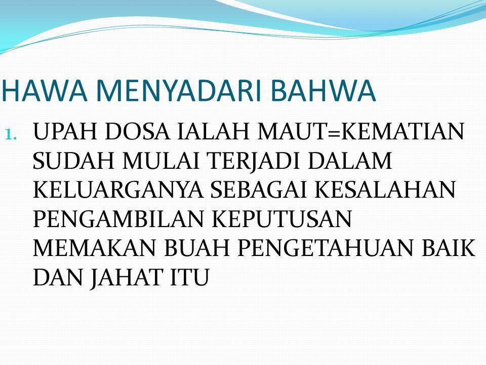 HAWA MENYADARI BAHWA 1. UPAH DOSA IALAH MAUT=KEMATIAN SUDAH MULAI TERJADI DALAM KELUARGANYA SEBAGAI KESALAHAN PENGAMBILAN KEPUTUSAN MEMAKAN BUAH PENGE