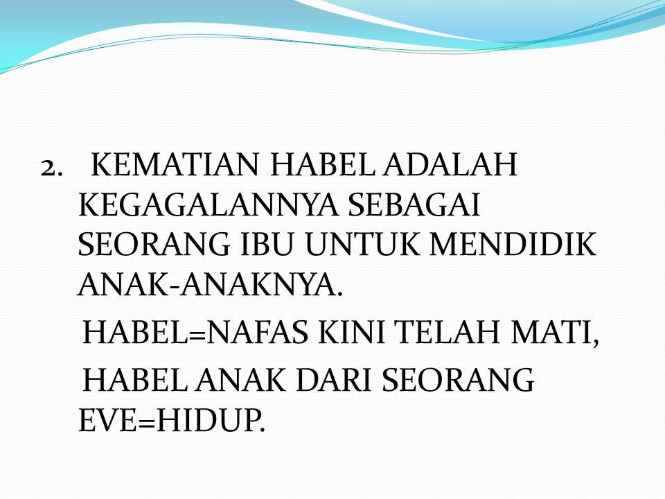 2. KEMATIAN HABEL ADALAH KEGAGALANNYA SEBAGAI SEORANG IBU UNTUK MENDIDIK ANAK-ANAKNYA. HABEL=NAFAS KINI TELAH MATI, HABEL ANAK DARI SEORANG EVE=HIDUP.