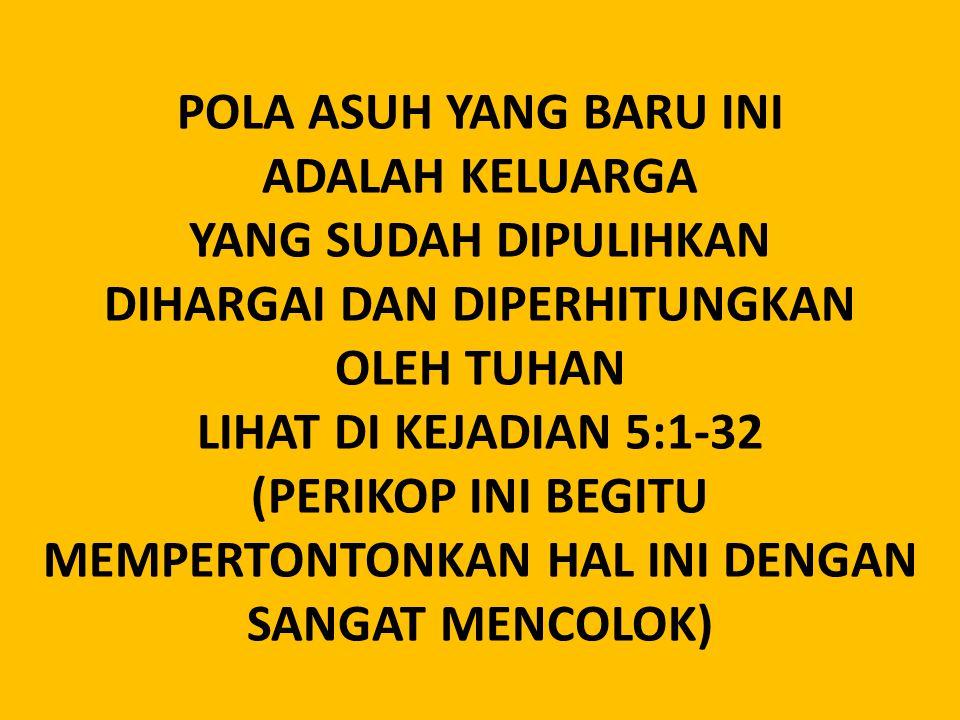 POLA ASUH YANG BARU INI ADALAH KELUARGA YANG SUDAH DIPULIHKAN DIHARGAI DAN DIPERHITUNGKAN OLEH TUHAN LIHAT DI KEJADIAN 5:1-32 (PERIKOP INI BEGITU MEMP