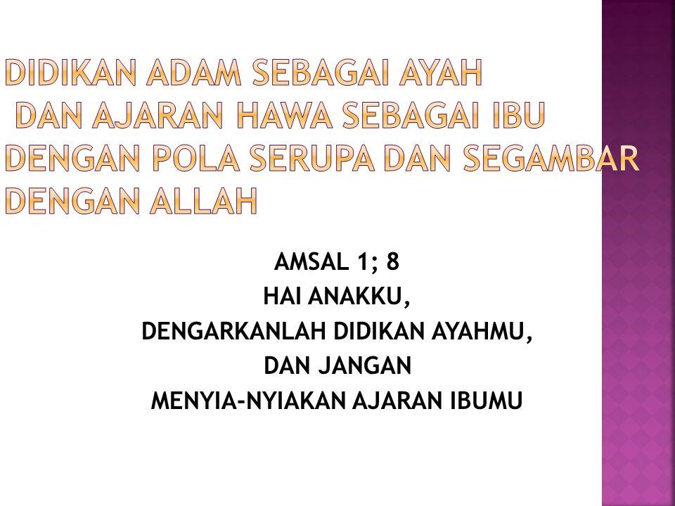 AMSAL 1; 8 HAI ANAKKU, DENGARKANLAH DIDIKAN AYAHMU, DAN JANGAN MENYIA-NYIAKAN AJARAN IBUMU