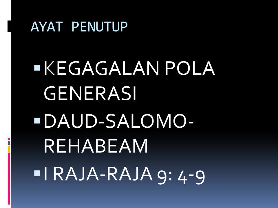AYAT PENUTUP  KEGAGALAN POLA GENERASI  DAUD-SALOMO- REHABEAM  I RAJA-RAJA 9: 4-9