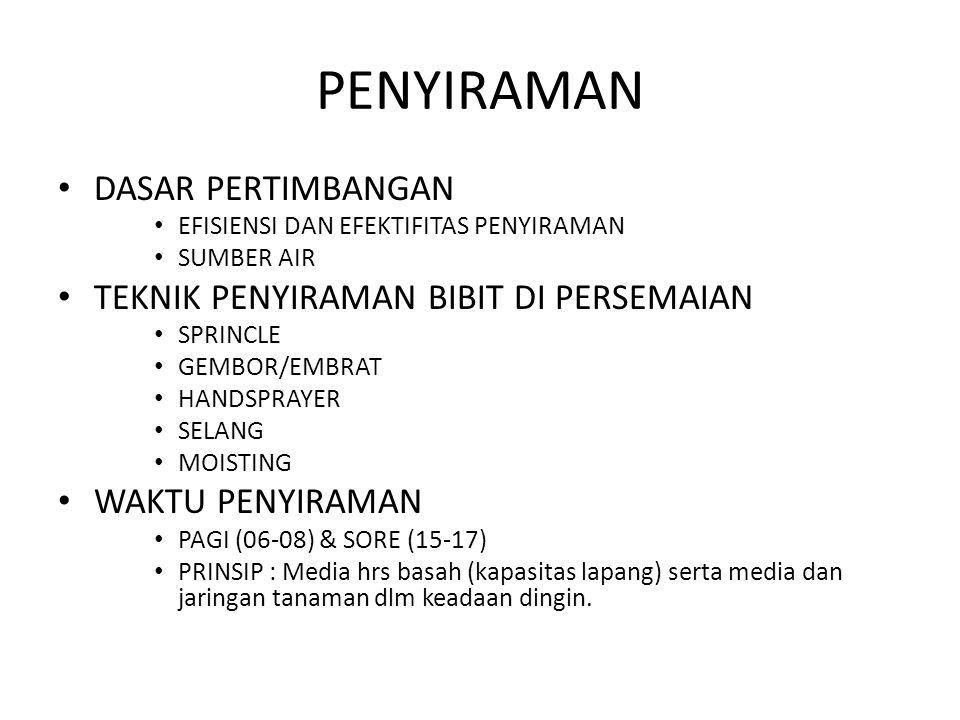 PENYIRAMAN DASAR PERTIMBANGAN EFISIENSI DAN EFEKTIFITAS PENYIRAMAN SUMBER AIR TEKNIK PENYIRAMAN BIBIT DI PERSEMAIAN SPRINCLE GEMBOR/EMBRAT HANDSPRAYER SELANG MOISTING WAKTU PENYIRAMAN PAGI (06-08) & SORE (15-17) PRINSIP : Media hrs basah (kapasitas lapang) serta media dan jaringan tanaman dlm keadaan dingin.