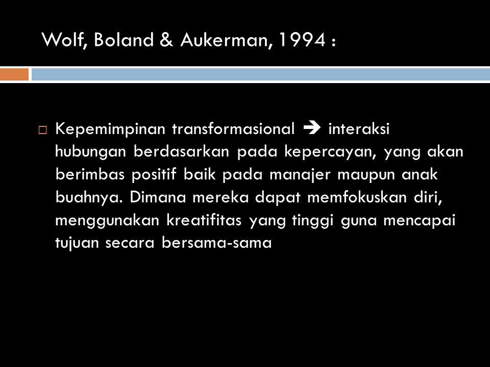 Wolf, Boland & Aukerman, 1994 :  Kepemimpinan transformasional  interaksi hubungan berdasarkan pada kepercayan, yang akan berimbas positif baik pada manajer maupun anak buahnya.