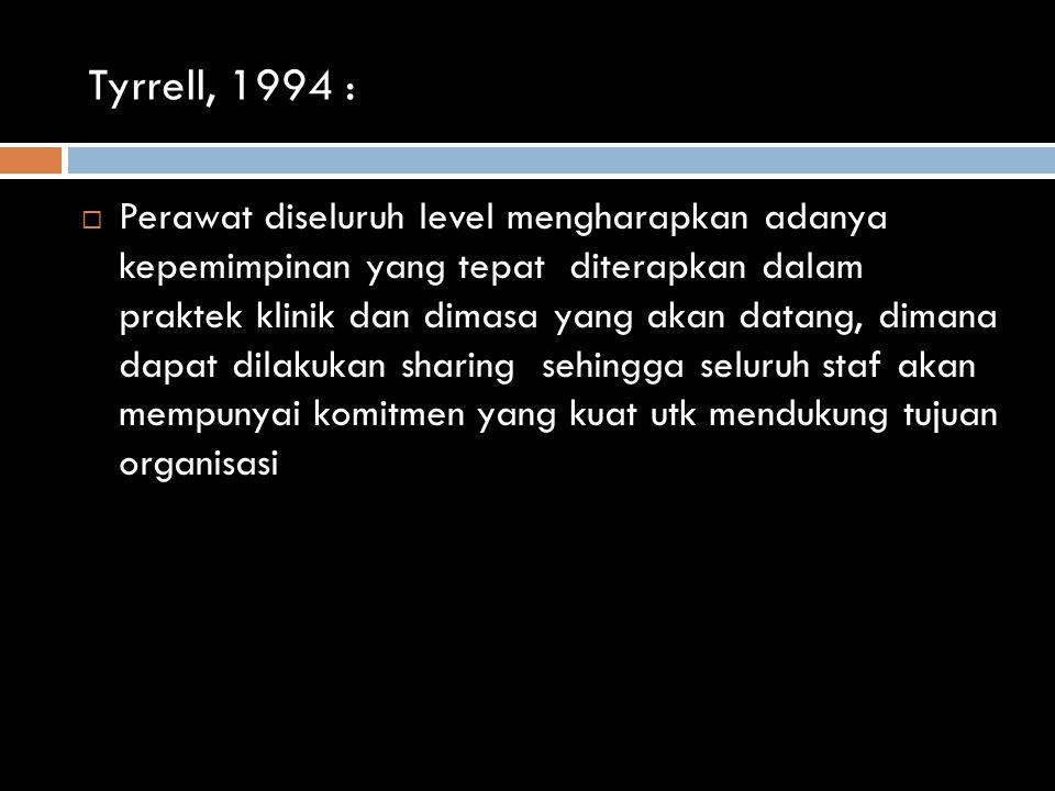 Tyrrell, 1994 :  Perawat diseluruh level mengharapkan adanya kepemimpinan yang tepat diterapkan dalam praktek klinik dan dimasa yang akan datang, dimana dapat dilakukan sharing sehingga seluruh staf akan mempunyai komitmen yang kuat utk mendukung tujuan organisasi