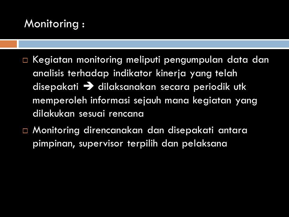 Monitoring :  Kegiatan monitoring meliputi pengumpulan data dan analisis terhadap indikator kinerja yang telah disepakati  dilaksanakan secara periodik utk memperoleh informasi sejauh mana kegiatan yang dilakukan sesuai rencana  Monitoring direncanakan dan disepakati antara pimpinan, supervisor terpilih dan pelaksana