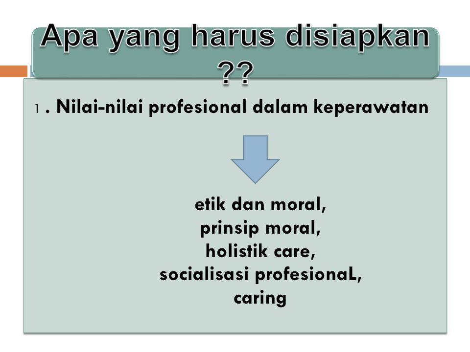1. Nilai-nilai profesional dalam keperawatan etik dan moral, prinsip moral, holistik care, socialisasi profesionaL, caring 1. Nilai-nilai profesional