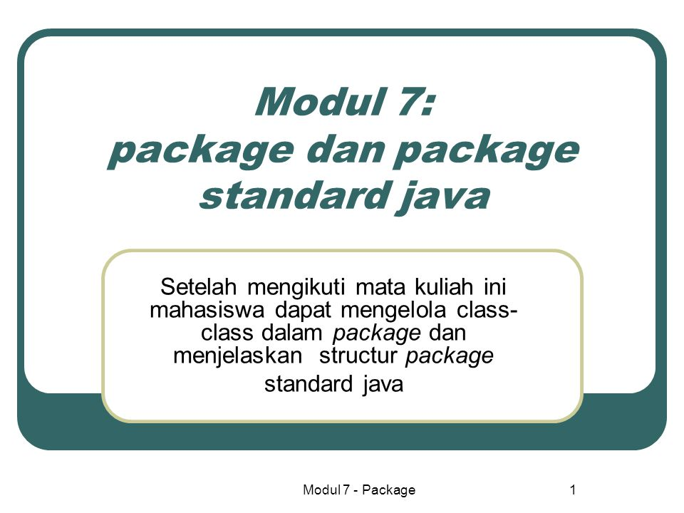 Modul 7 - Package1 Modul 7: package dan package standard java Setelah mengikuti mata kuliah ini mahasiswa dapat mengelola class- class dalam package d