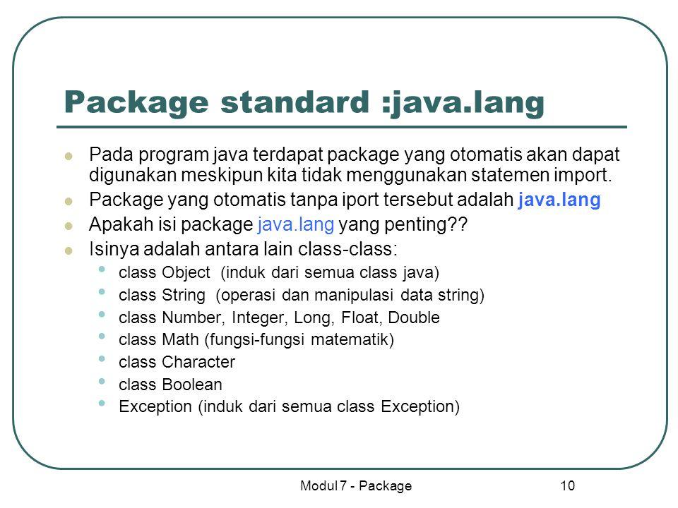 Modul 7 - Package 10 Package standard :java.lang Pada program java terdapat package yang otomatis akan dapat digunakan meskipun kita tidak menggunakan