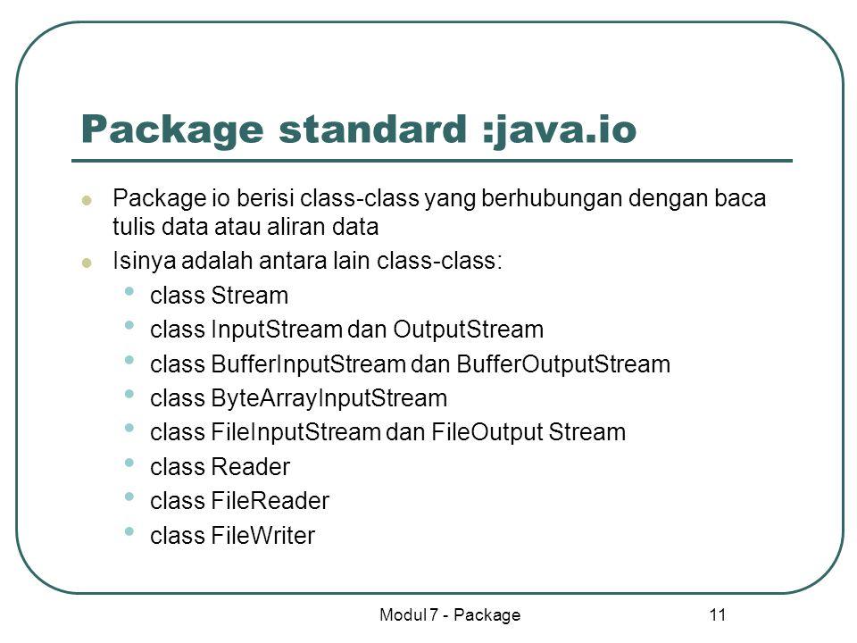 Modul 7 - Package 11 Package standard :java.io Package io berisi class-class yang berhubungan dengan baca tulis data atau aliran data Isinya adalah an