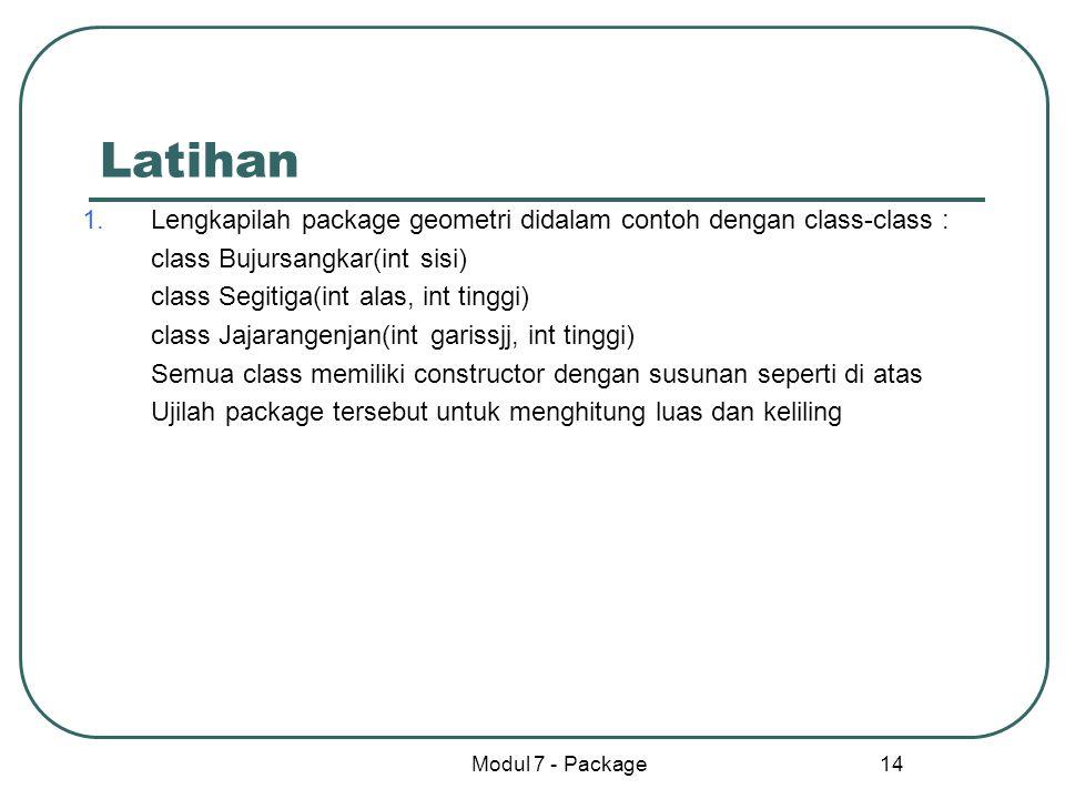Modul 7 - Package 14 Latihan 1.Lengkapilah package geometri didalam contoh dengan class-class : class Bujursangkar(int sisi) class Segitiga(int alas,