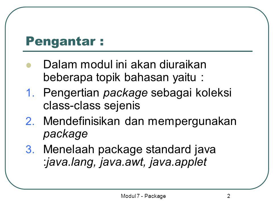 Modul 7 - Package 13 Rangkuman Semua package buatan sendiri atau java memiliki berbagai tugas/metod yang berbeda tetapi satu ide Dalam menyimpan class nama package sama dengan nama folder Dalam mendefinisikan package setiap class anggota package diberi pengenal nama package Selanjutnya class-class dengan pengenal nama package tersebut disimpan dalam directory yang namanya sama dengan nama package