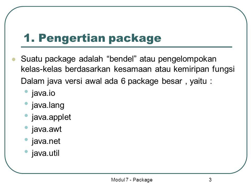 """Modul 7 - Package 3 1. Pengertian package Suatu package adalah """"bendel"""" atau pengelompokan kelas-kelas berdasarkan kesamaan atau kemiripan fungsi Dala"""