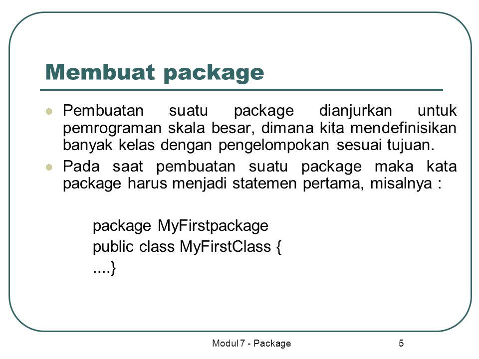 Modul 7 - Package 5 Membuat package Pembuatan suatu package dianjurkan untuk pemrograman skala besar, dimana kita mendefinisikan banyak kelas dengan p