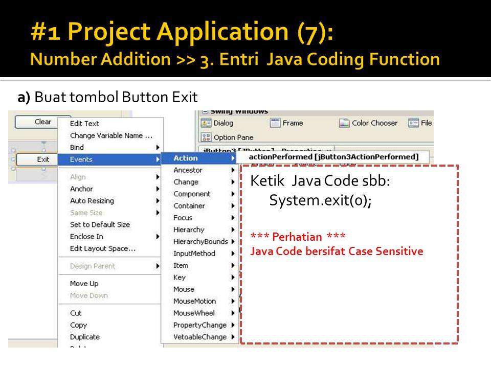 a) Buat tombol Button Exit Ketik Java Code sbb: System.exit(0); *** Perhatian *** Java Code bersifat Case Sensitive