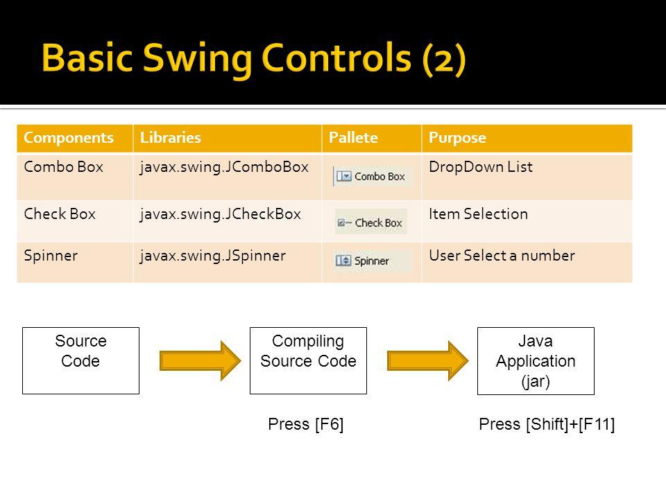 ComponentsLibrariesPalletePurpose Combo Boxjavax.swing.JComboBoxDropDown List Check Boxjavax.swing.JCheckBoxItem Selection Spinnerjavax.swing.JSpinnerUser Select a number Source Code Compiling Source Code Java Application (jar) Press [F6]Press [Shift]+[F11]