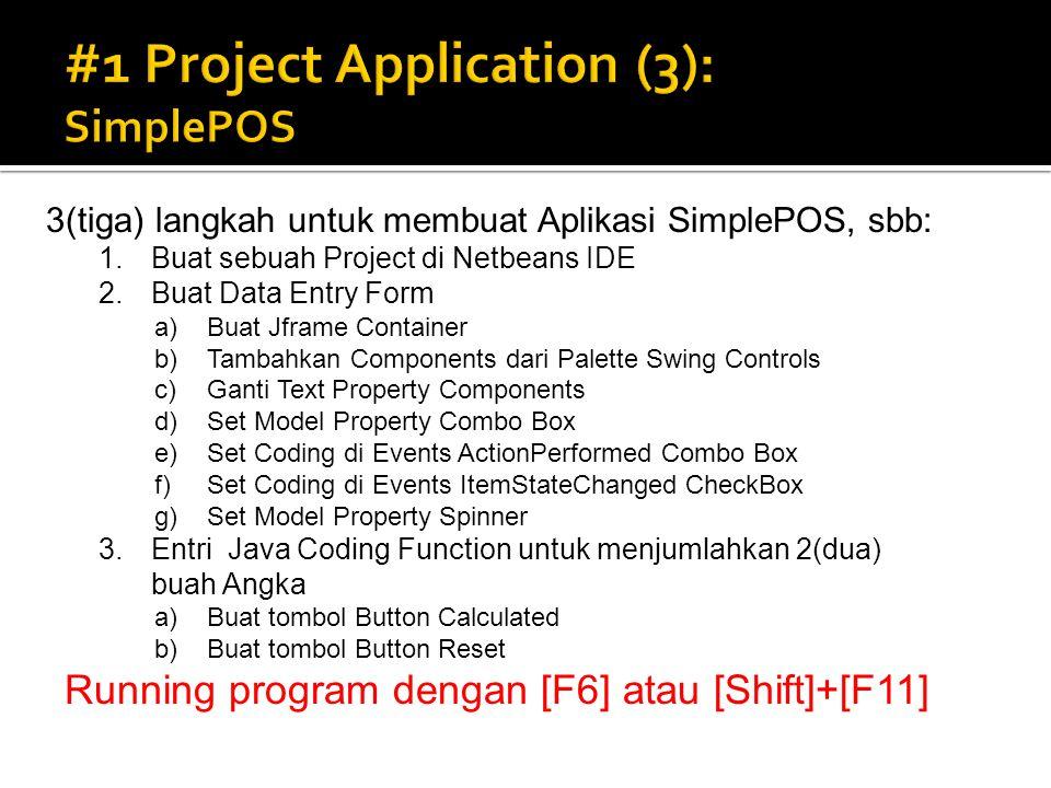 3(tiga) langkah untuk membuat Aplikasi SimplePOS, sbb: 1.Buat sebuah Project di Netbeans IDE 2.Buat Data Entry Form a)Buat Jframe Container b)Tambahkan Components dari Palette Swing Controls c)Ganti Text Property Components d)Set Model Property Combo Box e)Set Coding di Events ActionPerformed Combo Box f)Set Coding di Events ItemStateChanged CheckBox g)Set Model Property Spinner 3.Entri Java Coding Function untuk menjumlahkan 2(dua) buah Angka a)Buat tombol Button Calculated b)Buat tombol Button Reset Running program dengan [F6] atau [Shift]+[F11]