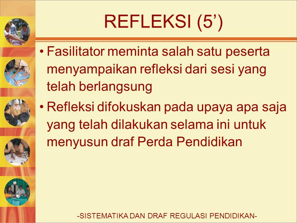 REFLEKSI (5') Fasilitator meminta salah satu peserta menyampaikan refleksi dari sesi yang telah berlangsung Refleksi difokuskan pada upaya apa saja yang telah dilakukan selama ini untuk menyusun draf Perda Pendidikan -SISTEMATIKA DAN DRAF REGULASI PENDIDIKAN-