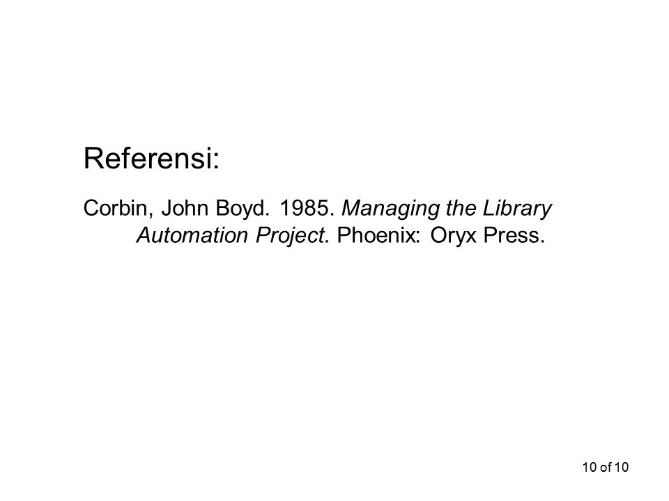 10 of 10 Corbin, John Boyd. 1985. Managing the Library Automation Project. Phoenix: Oryx Press. Referensi: