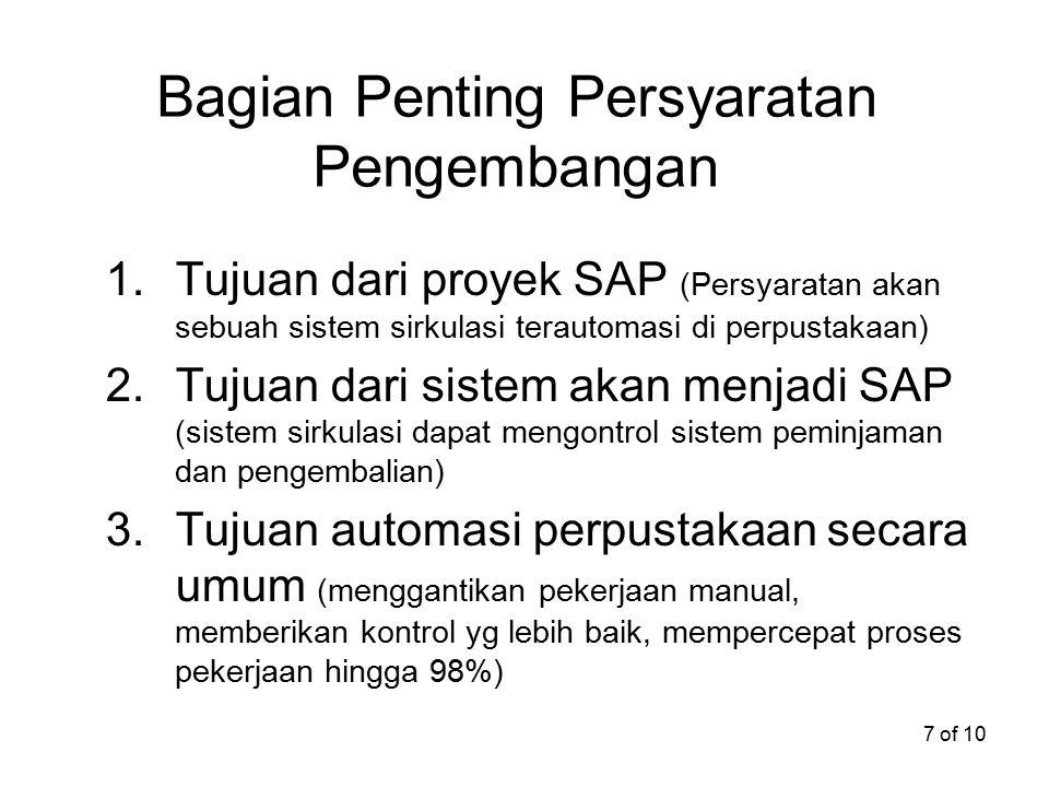 7 of 10 Bagian Penting Persyaratan Pengembangan 1.Tujuan dari proyek SAP (Persyaratan akan sebuah sistem sirkulasi terautomasi di perpustakaan) 2.Tujuan dari sistem akan menjadi SAP (sistem sirkulasi dapat mengontrol sistem peminjaman dan pengembalian) 3.Tujuan automasi perpustakaan secara umum (menggantikan pekerjaan manual, memberikan kontrol yg lebih baik, mempercepat proses pekerjaan hingga 98%)