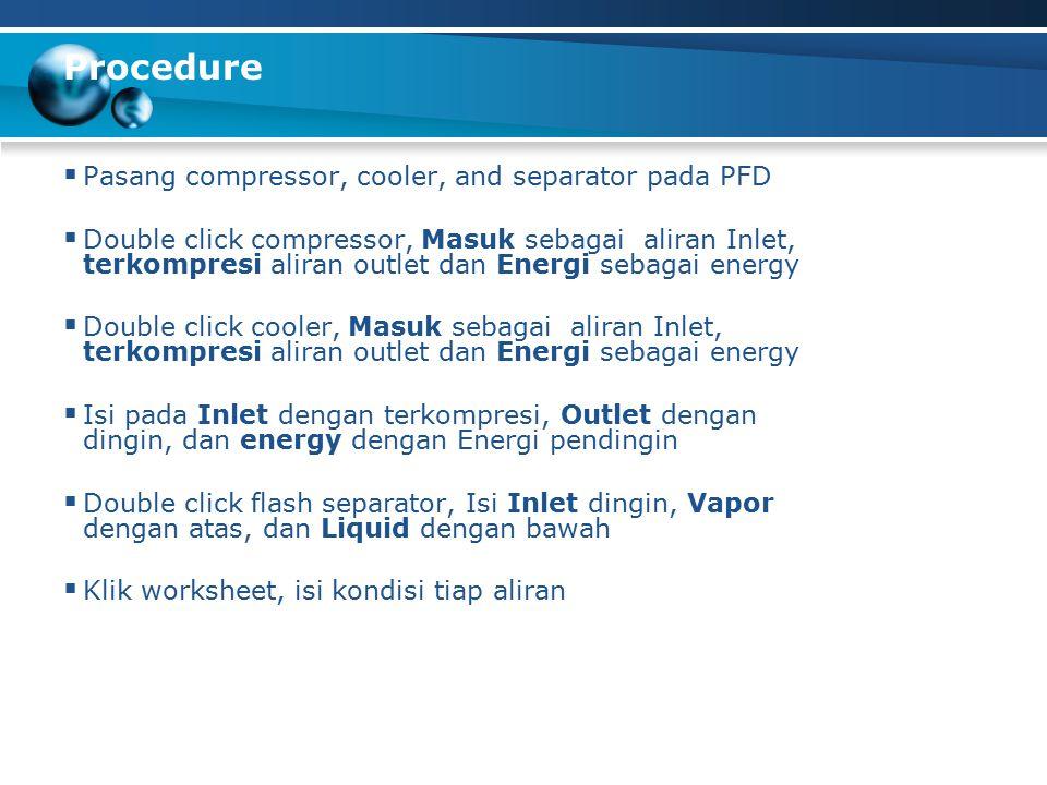 Procedure  Pasang compressor, cooler, and separator pada PFD  Double click compressor, Masuk sebagai aliran Inlet, terkompresi aliran outlet dan Energi sebagai energy  Double click cooler, Masuk sebagai aliran Inlet, terkompresi aliran outlet dan Energi sebagai energy  Isi pada Inlet dengan terkompresi, Outlet dengan dingin, dan energy dengan Energi pendingin  Double click flash separator, Isi Inlet dingin, Vapor dengan atas, dan Liquid dengan bawah  Klik worksheet, isi kondisi tiap aliran