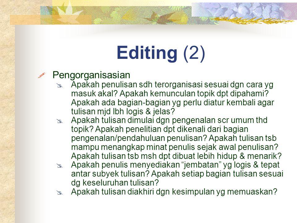 Editing (2)  Pengorganisasian  Apakah penulisan sdh terorganisasi sesuai dgn cara yg masuk akal? Apakah kemunculan topik dpt dipahami? Apakah ada ba