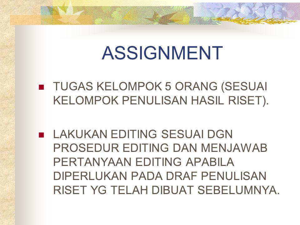 ASSIGNMENT TUGAS KELOMPOK 5 ORANG (SESUAI KELOMPOK PENULISAN HASIL RISET). LAKUKAN EDITING SESUAI DGN PROSEDUR EDITING DAN MENJAWAB PERTANYAAN EDITING