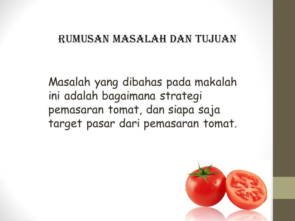 Rumusan masalah dan Tujuan Masalah yang dibahas pada makalah ini adalah bagaimana strategi pemasaran tomat, dan siapa saja target pasar dari pemasaran