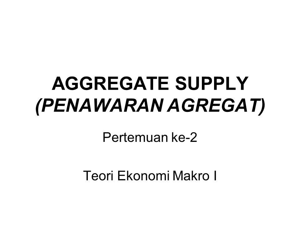 AGGREGATE SUPPLY (PENAWARAN AGREGAT) Pertemuan ke-2 Teori Ekonomi Makro I