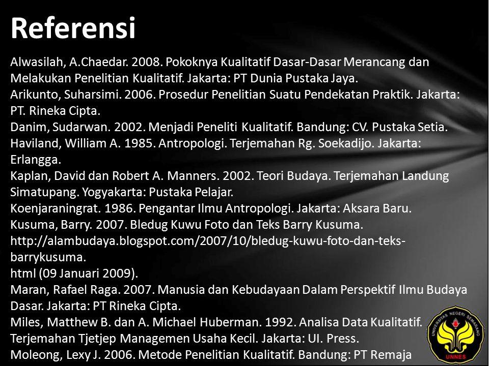 Referensi Alwasilah, A.Chaedar. 2008. Pokoknya Kualitatif Dasar-Dasar Merancang dan Melakukan Penelitian Kualitatif. Jakarta: PT Dunia Pustaka Jaya. A