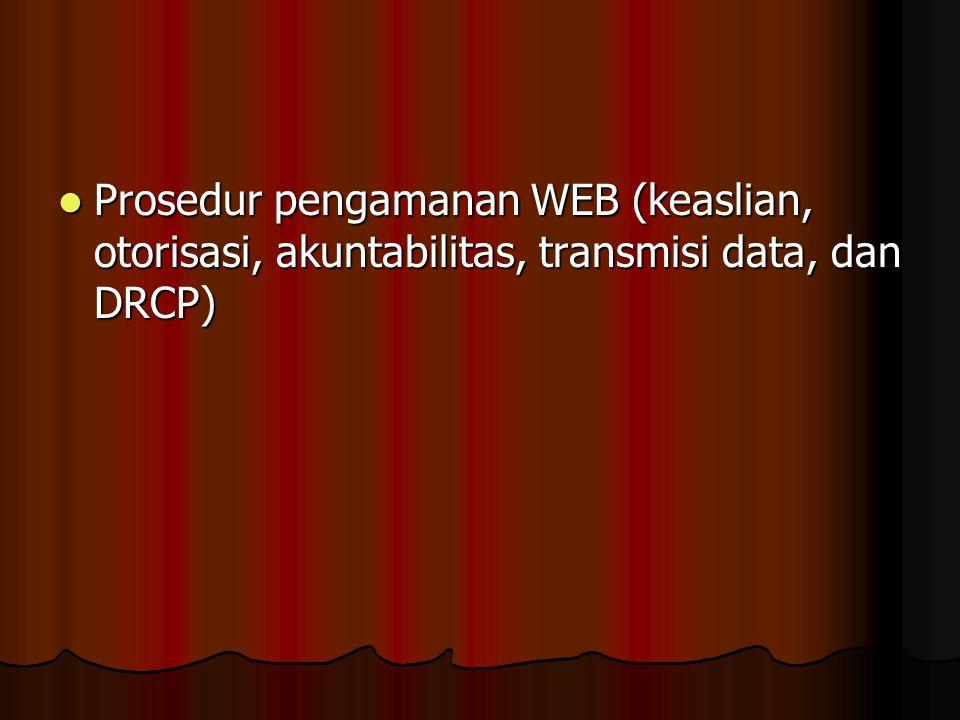 Prosedur pengamanan WEB (keaslian, otorisasi, akuntabilitas, transmisi data, dan DRCP) Prosedur pengamanan WEB (keaslian, otorisasi, akuntabilitas, tr