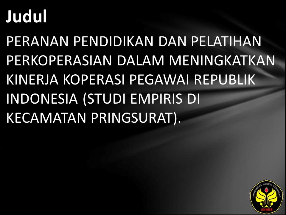 Judul PERANAN PENDIDIKAN DAN PELATIHAN PERKOPERASIAN DALAM MENINGKATKAN KINERJA KOPERASI PEGAWAI REPUBLIK INDONESIA (STUDI EMPIRIS DI KECAMATAN PRINGSURAT).