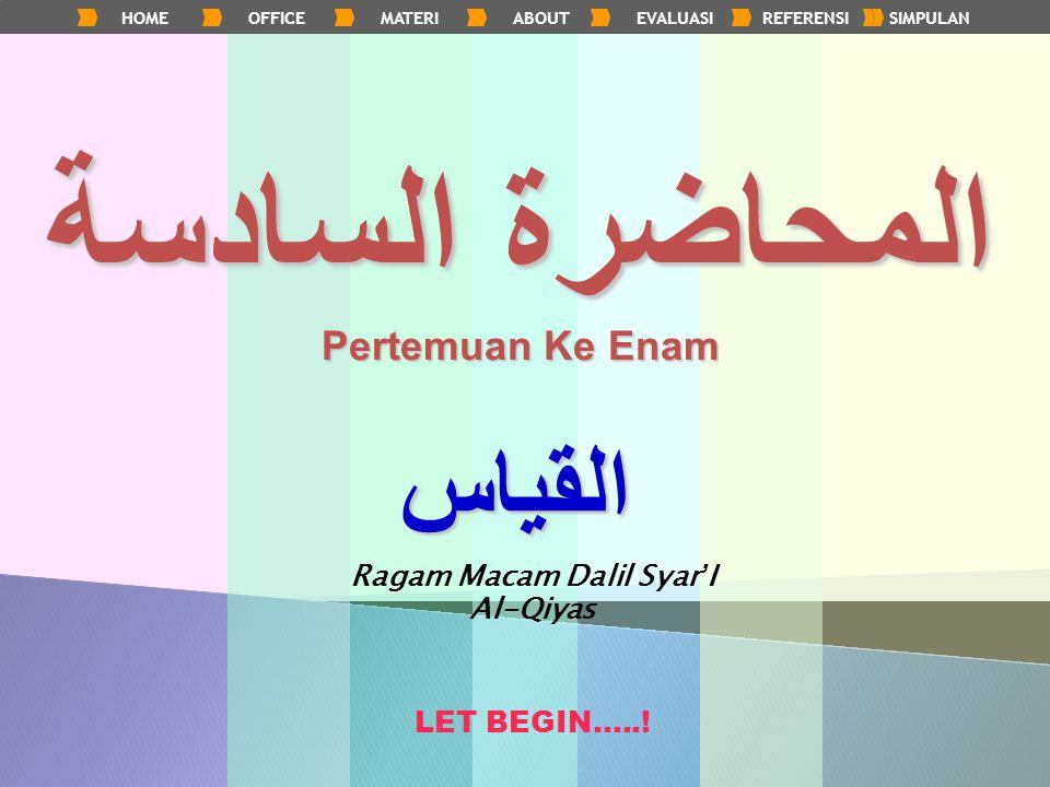 HOMEOFFICEMATERIABOUTEVALUASIREFERENSISIMPULANالمحاضرة السادسة Pertemuan Ke Enam القياس Ragam Macam Dalil Syar ' I Al-Qiyas LET BEGIN…..!