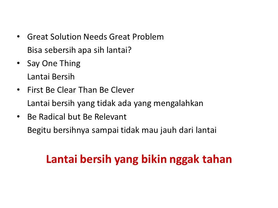 Great Solution Needs Great Problem Bisa sebersih apa sih lantai? Say One Thing Lantai Bersih First Be Clear Than Be Clever Lantai bersih yang tidak ad