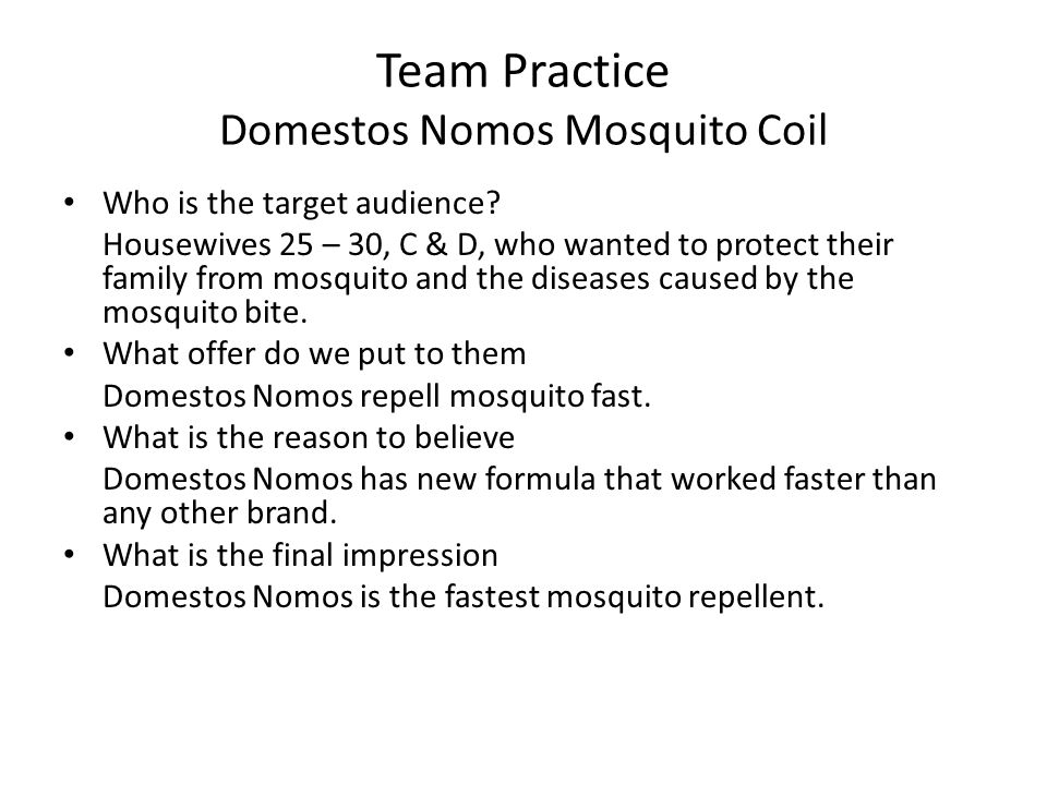 Team Practice Domestos Nomos Mosquito Coil Who is the target audience? Housewives 25 – 30, C & D, who wanted to protect their family from mosquito and