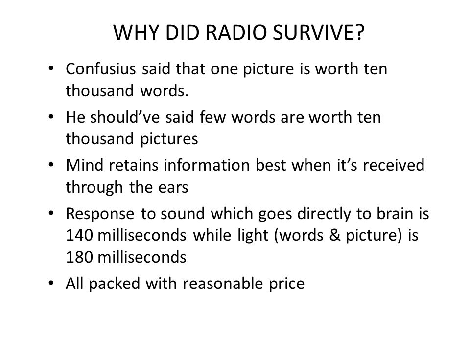 WHY DID RADIO SURVIVE? Confusius said that one picture is worth ten thousand words. He should've said few words are worth ten thousand pictures Mind r
