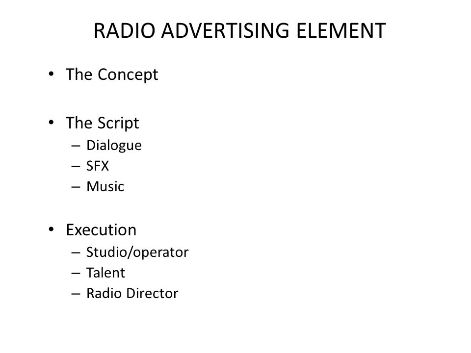 RADIO ADVERTISING ELEMENT The Concept The Script – Dialogue – SFX – Music Execution – Studio/operator – Talent – Radio Director