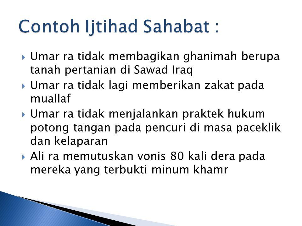  Umar ra tidak membagikan ghanimah berupa tanah pertanian di Sawad Iraq  Umar ra tidak lagi memberikan zakat pada muallaf  Umar ra tidak menjalankan praktek hukum potong tangan pada pencuri di masa paceklik dan kelaparan  Ali ra memutuskan vonis 80 kali dera pada mereka yang terbukti minum khamr