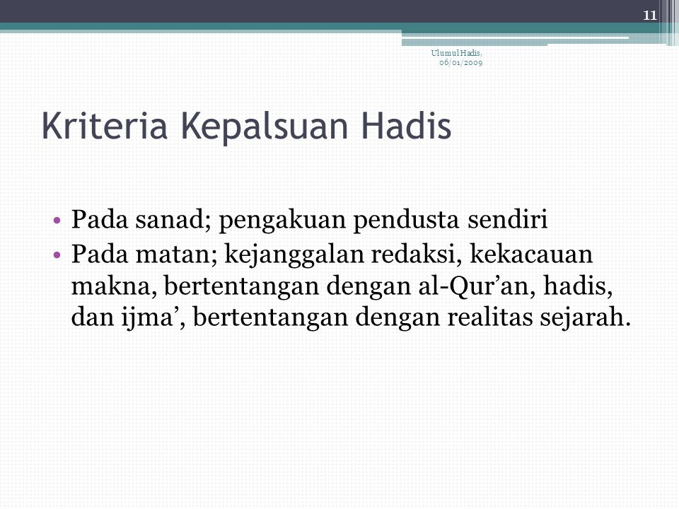Kriteria Kepalsuan Hadis Pada sanad; pengakuan pendusta sendiri Pada matan; kejanggalan redaksi, kekacauan makna, bertentangan dengan al-Qur'an, hadis, dan ijma', bertentangan dengan realitas sejarah.