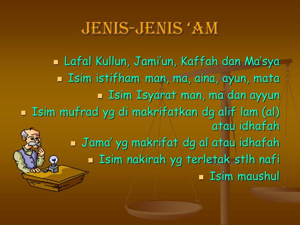 JENIS-JENIS 'AM Lafal Kullun, Jami'un, Kaffah dan Ma'sya Lafal Kullun, Jami'un, Kaffah dan Ma'sya Isim istifham man, ma, aina, ayun, mata Isim istifha