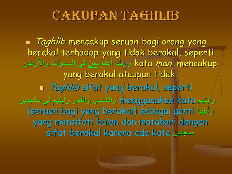 Cakupan Taghlib Taghlib mencakup seruan bagi orang yang berakal terhadap yang tidak berakal, seperti وربك أعلم بمن في السموات والأرض kata man mencakup