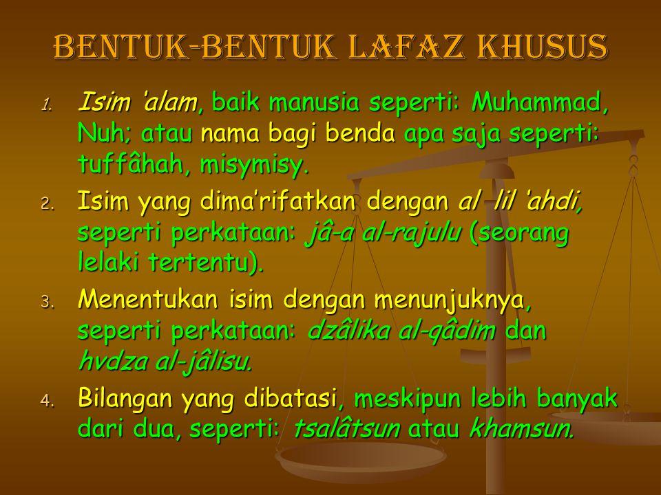 Bentuk-bentuk Lafaz Khusus 1. Isim 'alam, baik manusia seperti: Muhammad, Nuh; atau nama bagi benda apa saja seperti: tuffâhah, misymisy. 2. Isim yang
