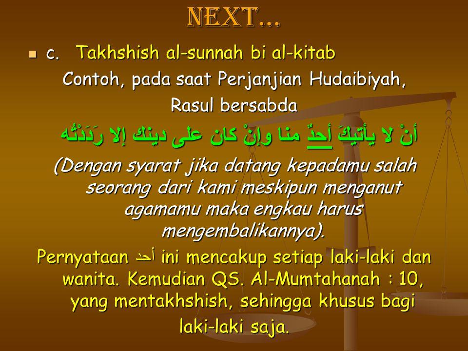 Next… c.Takhshish al-sunnah bi al-kitab c.Takhshish al-sunnah bi al-kitab Contoh, pada saat Perjanjian Hudaibiyah, Rasul bersabda أنْ لا يأتيكَ أحدٌ م