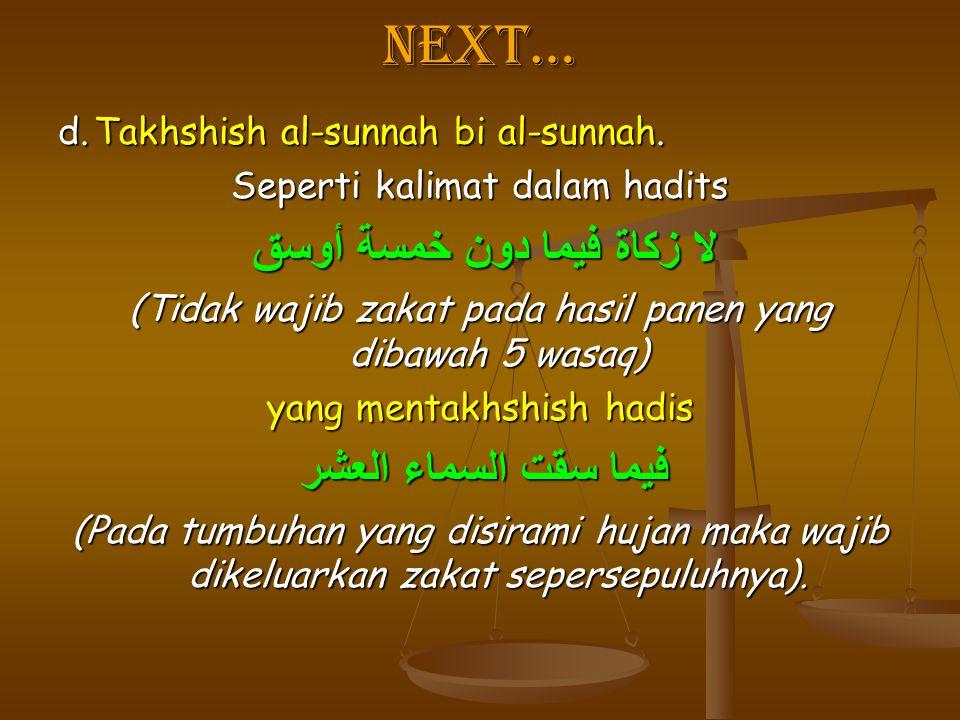 Next… d.Takhshish al-sunnah bi al-sunnah. Seperti kalimat dalam hadits لا زكاة فيما دون خمسة أوسق لا زكاة فيما دون خمسة أوسق (Tidak wajib zakat pada h