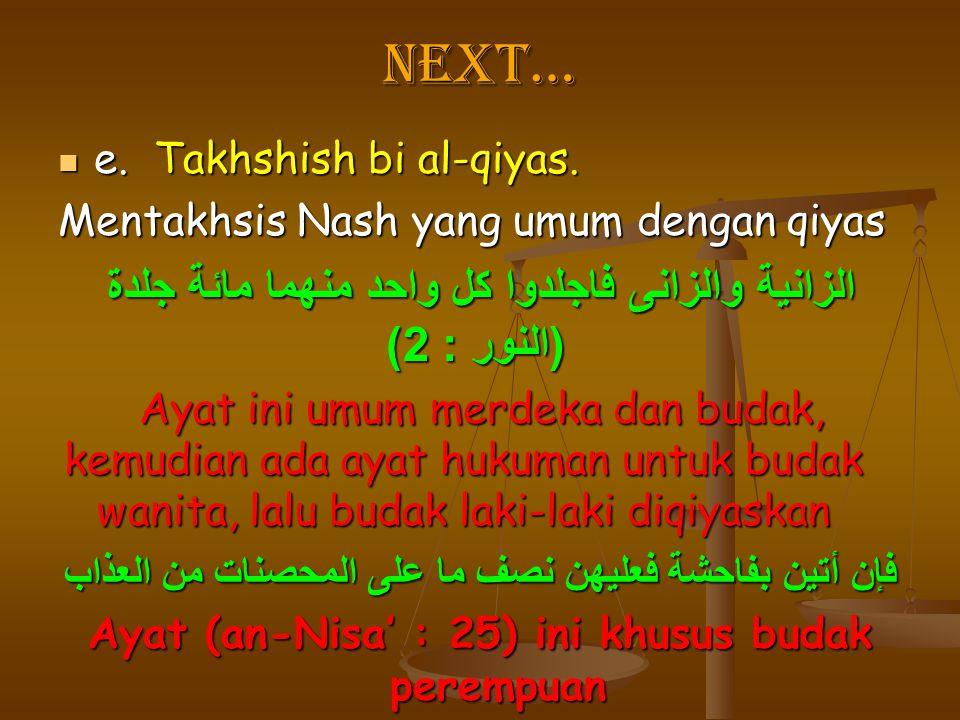 Next… e.Takhshish bi al-qiyas. e.Takhshish bi al-qiyas. Mentakhsis Nash yang umum dengan qiyas الزانية والزانى فاجلدوا كل واحد منهما مائة جلدة ( النور