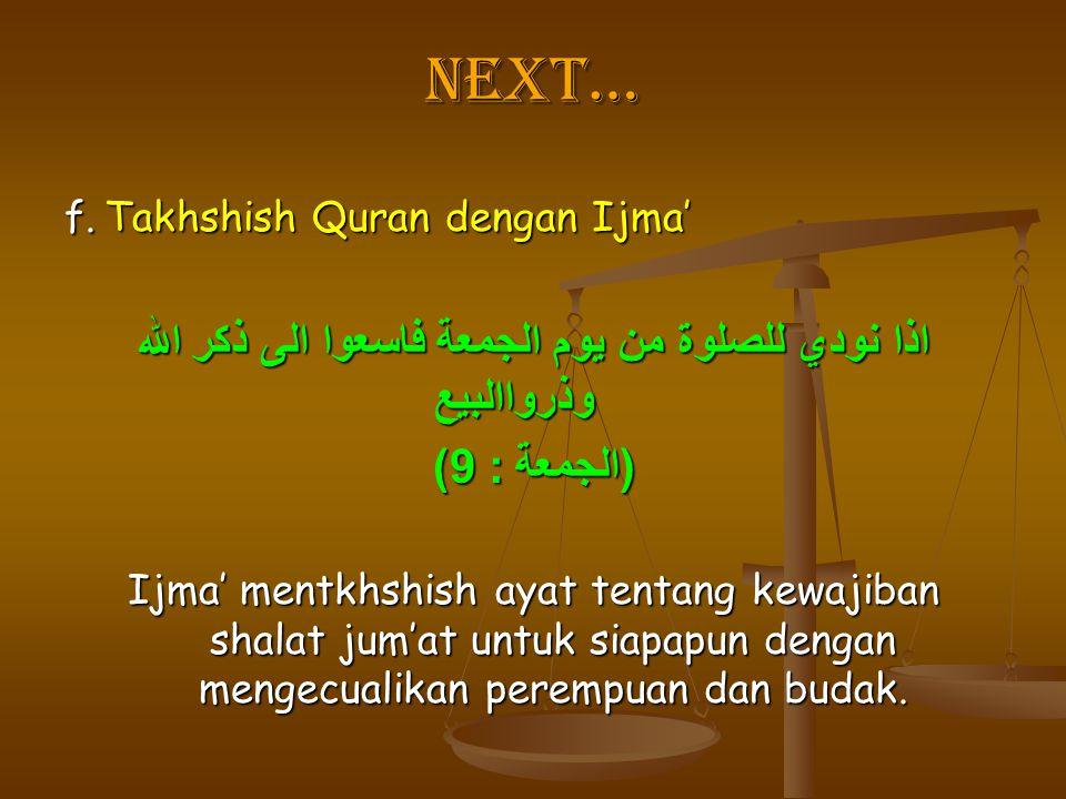 Next… f.Takhshish Quran dengan Ijma' اذا نودي للصلوة من يوم الجمعة فاسعوا الى ذكر الله وذرواالبيع ( الجمعة : 9) Ijma' mentkhshish ayat tentang kewajib